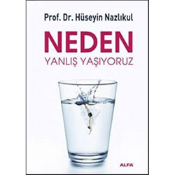 Neden Yanlış Yaşıyoruz (Prof.Dr. Hüseyin Nazlıkul)